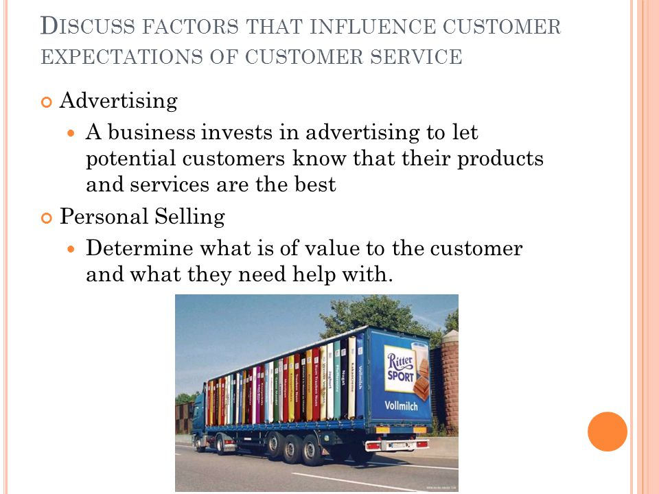 D ISCUSS FACTORS THAT INFLUENCE CUSTOMER EXPECTATIONS OF CUSTOMER SERVICE Advertising A business invests in advertising to let potential customers know that their products and services are the best Personal Selling Determine what is of value to the customer and what they need help with.
