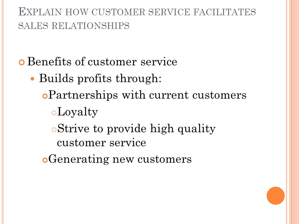 E XPLAIN HOW CUSTOMER SERVICE FACILITATES SALES RELATIONSHIPS Benefits of customer service Builds profits through: Partnerships with current customers Loyalty Strive to provide high quality customer service Generating new customers