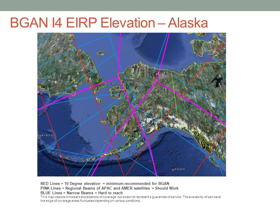 BGAN I4 EIRP Elevation – Alaska RED Lines = 10 Degree elevation = minimum recommended for BGAN PINK Lines = Regional Beams of APAC and AMER satellites = Should Work BLUE Lines = Narrow Beams = Hard to reach This map depicts Inmarsat's expectations of coverage, but does not represent a guarantee of service.