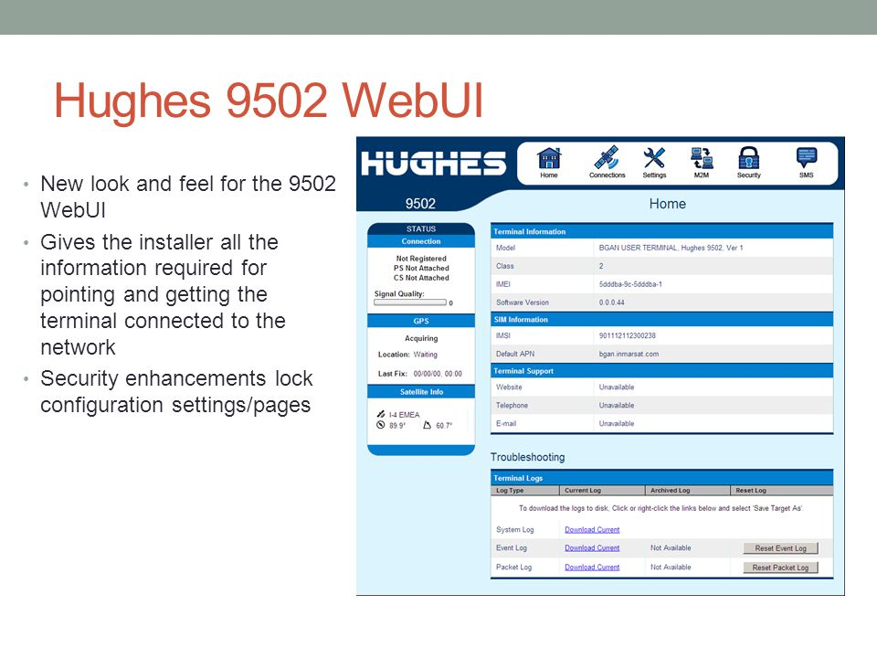 Hughes 9502 WebUI New look and feel for the 9502 WebUI Gives the installer all the information required for pointing and getting the terminal connected to the network Security enhancements lock configuration settings/pages