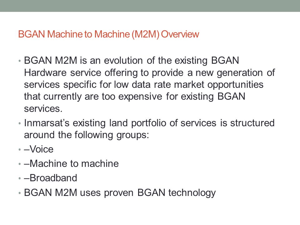 BGAN Machine to Machine (M2M) Overview BGAN M2M is an evolution of the existing BGAN Hardware service offering to provide a new generation of services specific for low data rate market opportunities that currently are too expensive for existing BGAN services.