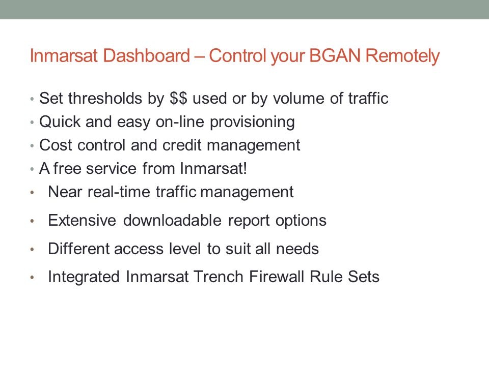 Inmarsat Dashboard – Control your BGAN Remotely Set thresholds by $$ used or by volume of traffic Quick and easy on-line provisioning Cost control and credit management A free service from Inmarsat.