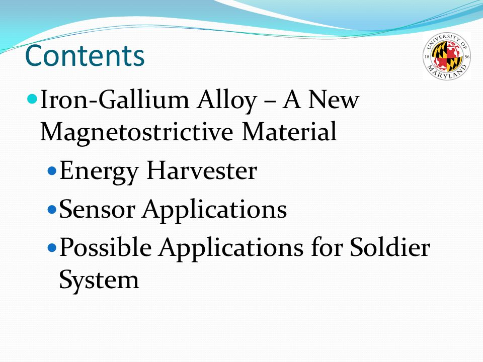 Contents Iron-Gallium Alloy – A New Magnetostrictive Material Energy Harvester Sensor Applications Possible Applications for Soldier System