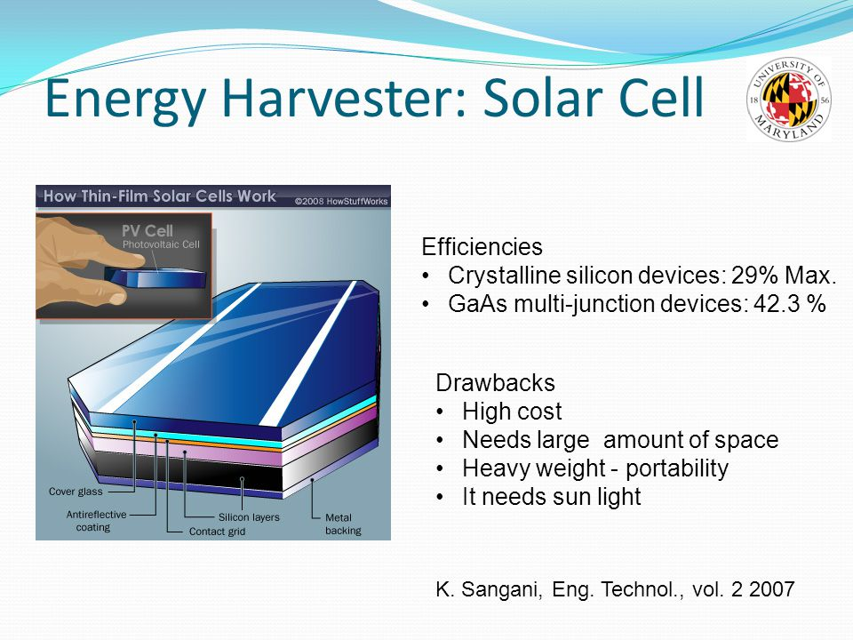 Energy Harvester: Solar Cell Drawbacks High cost Needs large amount of space Heavy weight - portability It needs sun light Efficiencies Crystalline silicon devices: 29% Max.