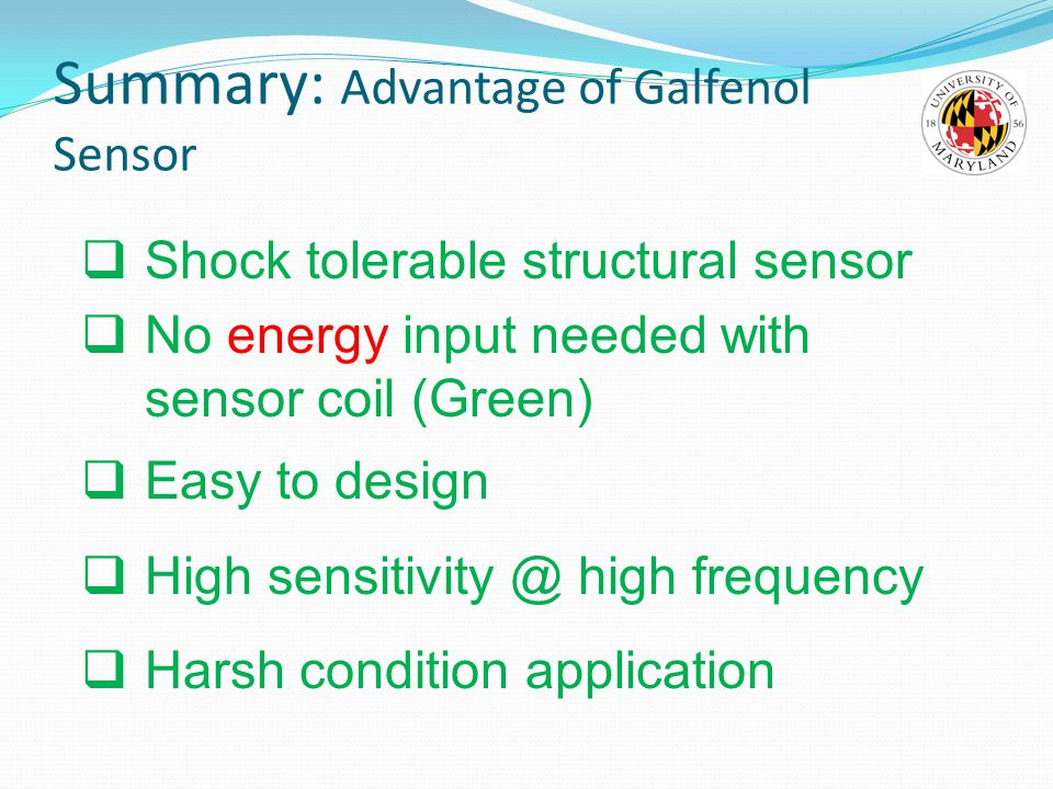 Summary: Advantage of Galfenol Sensor  Shock tolerable structural sensor  No energy input needed with sensor coil (Green)  Easy to design  High sensitivity @ high frequency  Harsh condition application