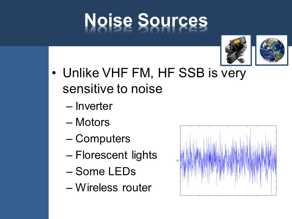 Unlike VHF FM, HF SSB is very sensitive to noise –Inverter –Motors –Computers –Florescent lights –Some LEDs –Wireless router
