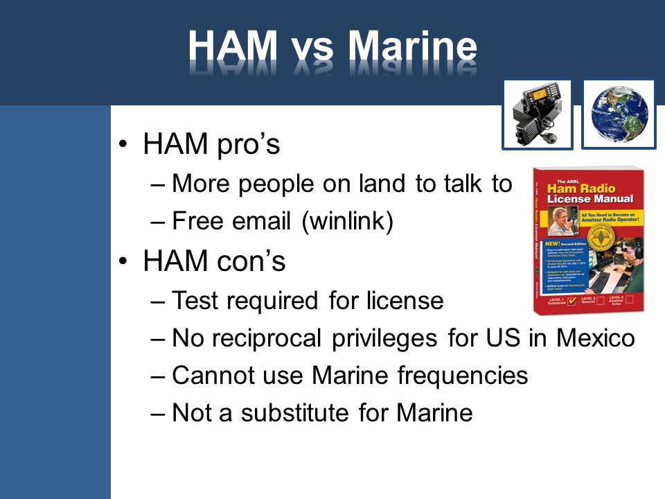 HAM pro's –More people on land to talk to –Free email (winlink) HAM con's –Test required for license –No reciprocal privileges for US in Mexico –Cannot use Marine frequencies –Not a substitute for Marine
