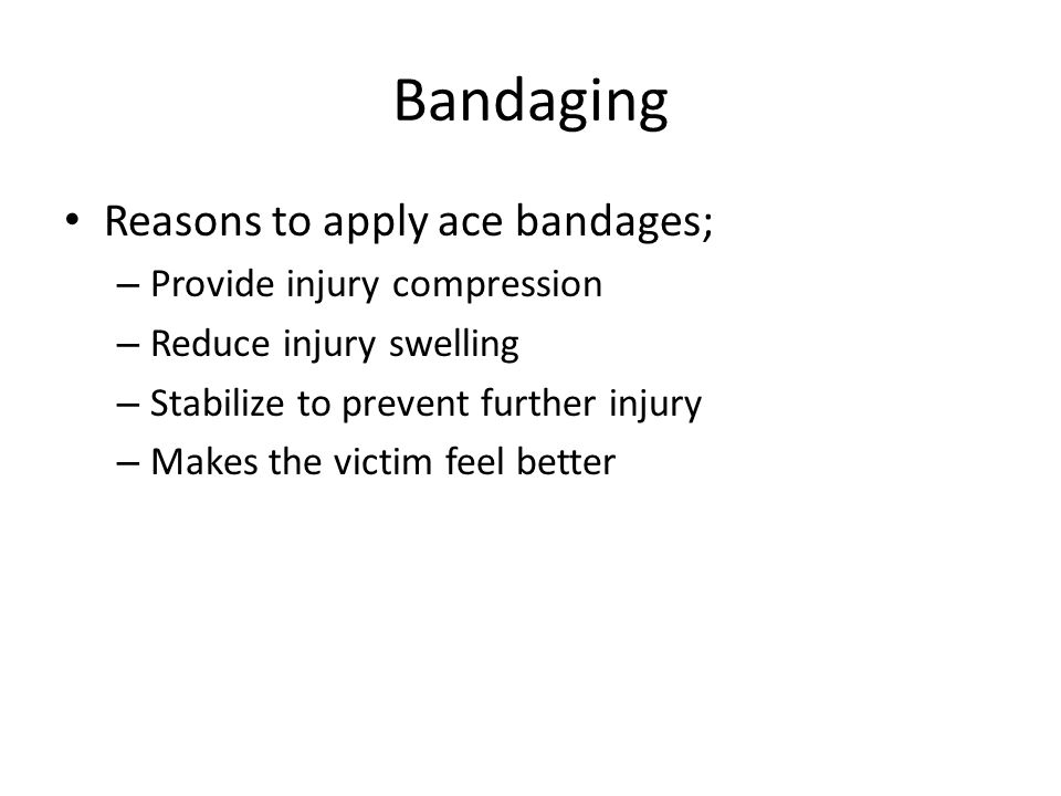 Bandaging Reasons to apply ace bandages; – Provide injury compression – Reduce injury swelling – Stabilize to prevent further injury – Makes the victi