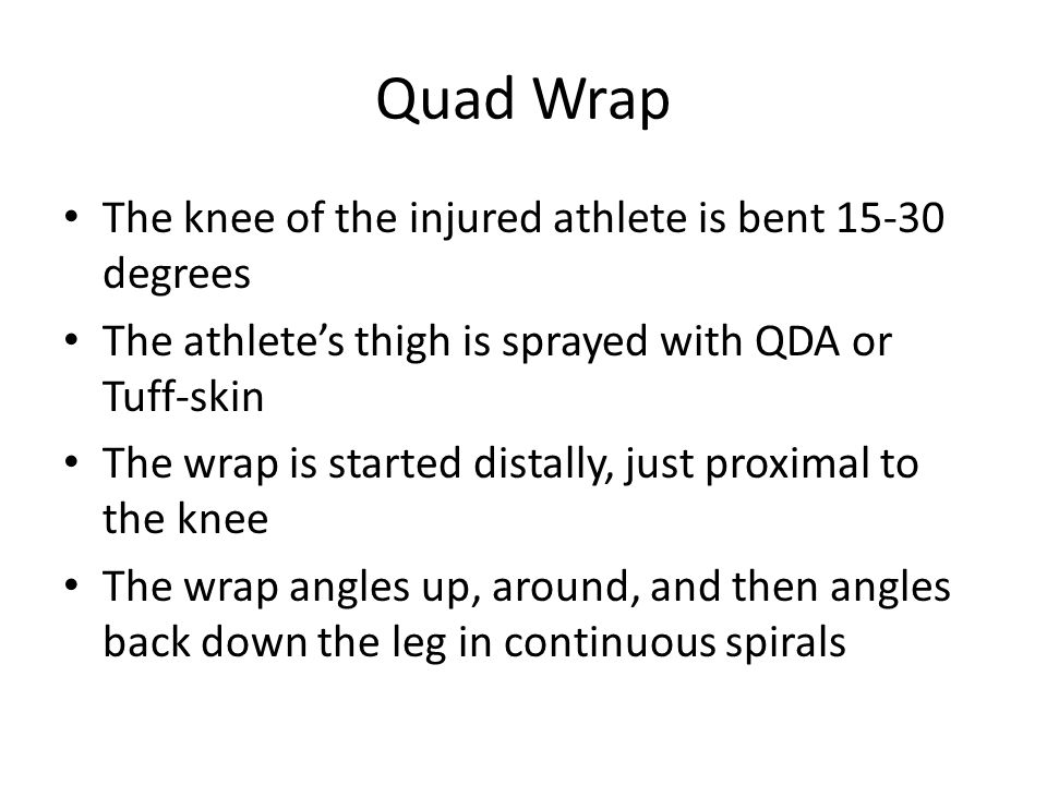 Quad Wrap The knee of the injured athlete is bent 15-30 degrees The athlete's thigh is sprayed with QDA or Tuff-skin The wrap is started distally, jus