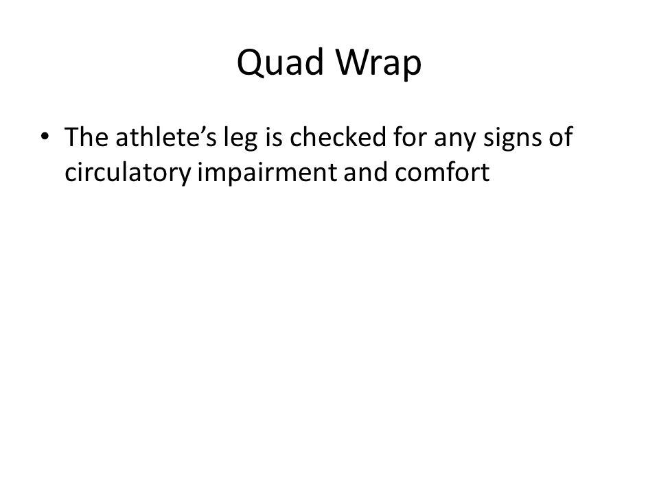 Quad Wrap The athlete's leg is checked for any signs of circulatory impairment and comfort
