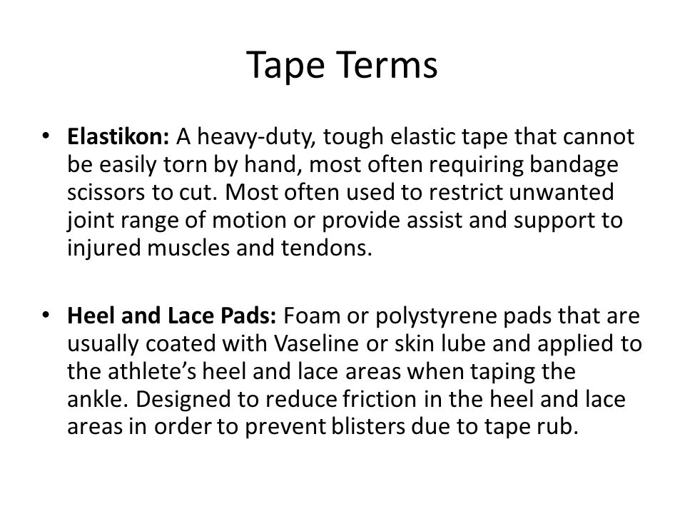 Tape Terms Elastikon: A heavy-duty, tough elastic tape that cannot be easily torn by hand, most often requiring bandage scissors to cut. Most often us