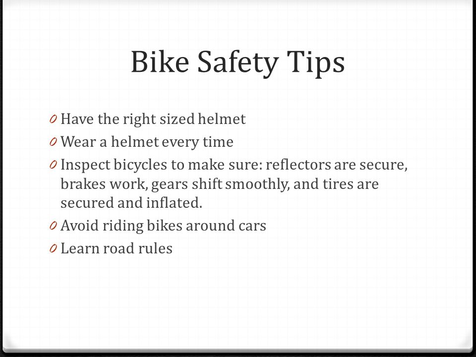 Bike Safety Tips 0 Have the right sized helmet 0 Wear a helmet every time 0 Inspect bicycles to make sure: reflectors are secure, brakes work, gears shift smoothly, and tires are secured and inflated.