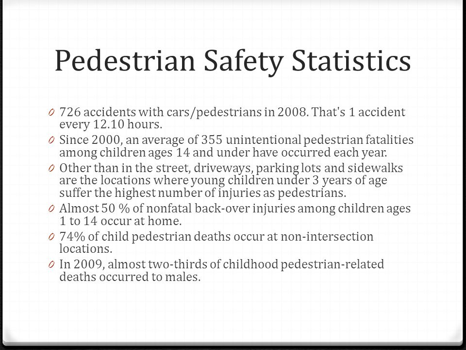 Pedestrian Safety Statistics 0 726 accidents with cars/pedestrians in 2008.