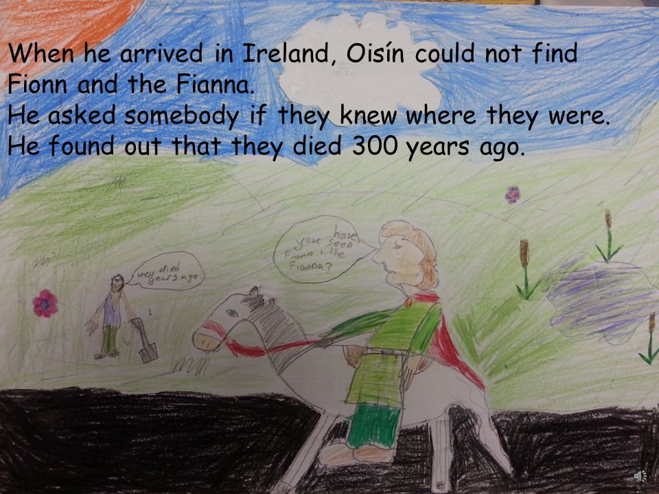 When he arrived in Ireland, Oisín could not find Fionn and the Fianna.