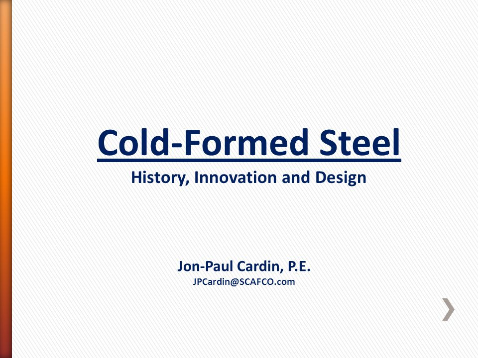 Cold-Formed Steel History, Innovation and Design Jon-Paul Cardin, P.E. JPCardin@SCAFCO.com