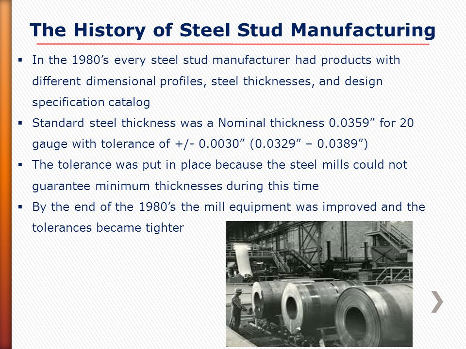 1990's - Present  In the 1990's manufacturers decided to standardize the steel framing industry by developing two manufacturing associations – one for the east coast and one for the west coast  In 1998, these two groups merge into the Steel Stud Manufacturing Association (SSMA) and standardizing the rest of the USA.
