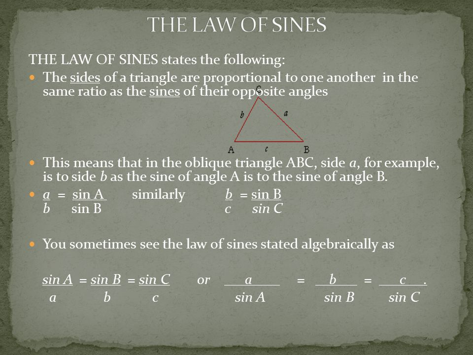 THE LAW OF SINES states the following: The sides of a triangle are proportional to one another in the same ratio as the sines of their opposite angles This means that in the oblique triangle ABC, side a, for example, is to side b as the sine of angle A is to the sine of angle B.