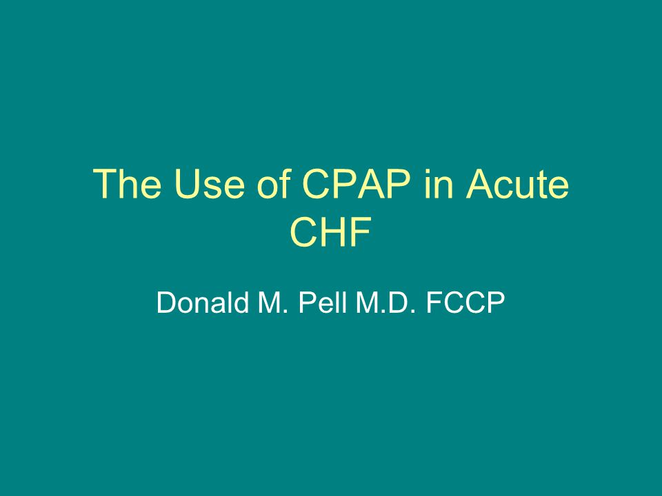 The Use of CPAP in Acute CHF Donald M. Pell M.D. FCCP