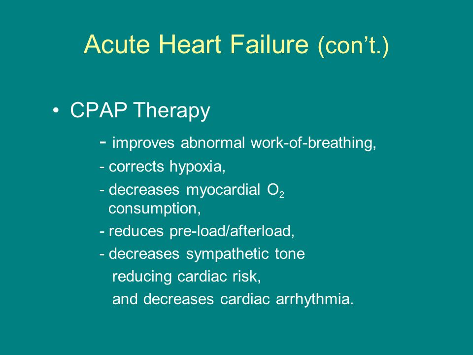 Acute Heart Failure (con't.) CPAP Therapy - improves abnormal work-of-breathing, - corrects hypoxia, - decreases myocardial O 2 consumption, - reduces pre-load/afterload, - decreases sympathetic tone reducing cardiac risk, and decreases cardiac arrhythmia.