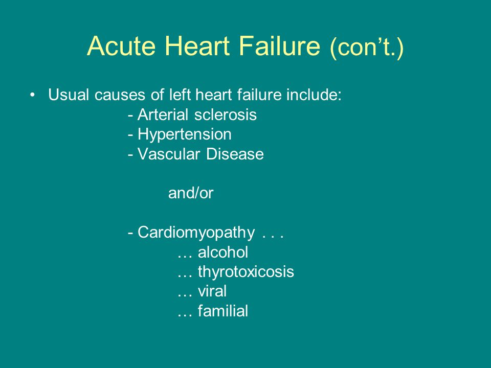 Acute Heart Failure (con't.) Usual causes of left heart failure include: - Arterial sclerosis - Hypertension - Vascular Disease and/or - Cardiomyopathy...