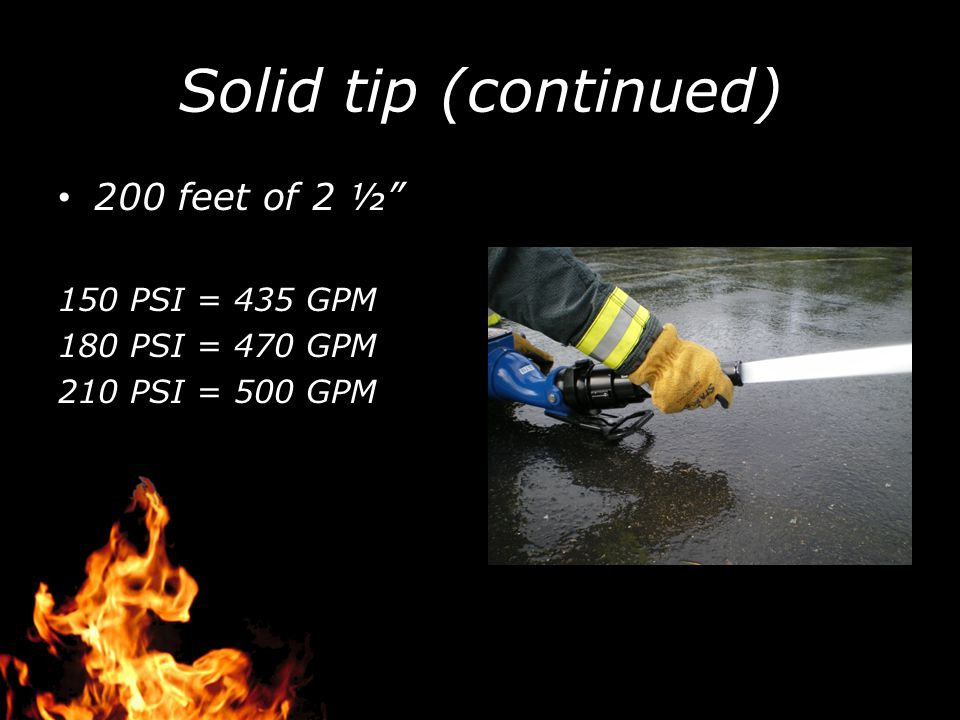 """Solid tip (continued) 200 feet of 2 ½"""" 150 PSI = 435 GPM 180 PSI = 470 GPM 210 PSI = 500 GPM"""