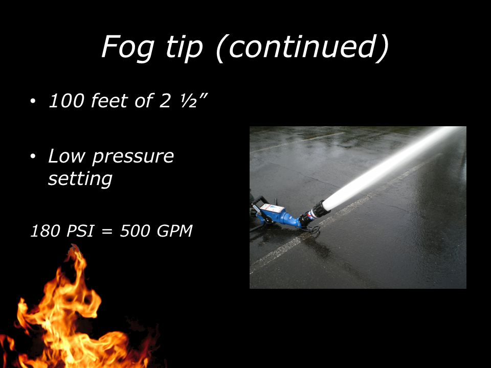Fog tip (continued) 100 feet of 2 ½ Low pressure setting 180 PSI = 500 GPM