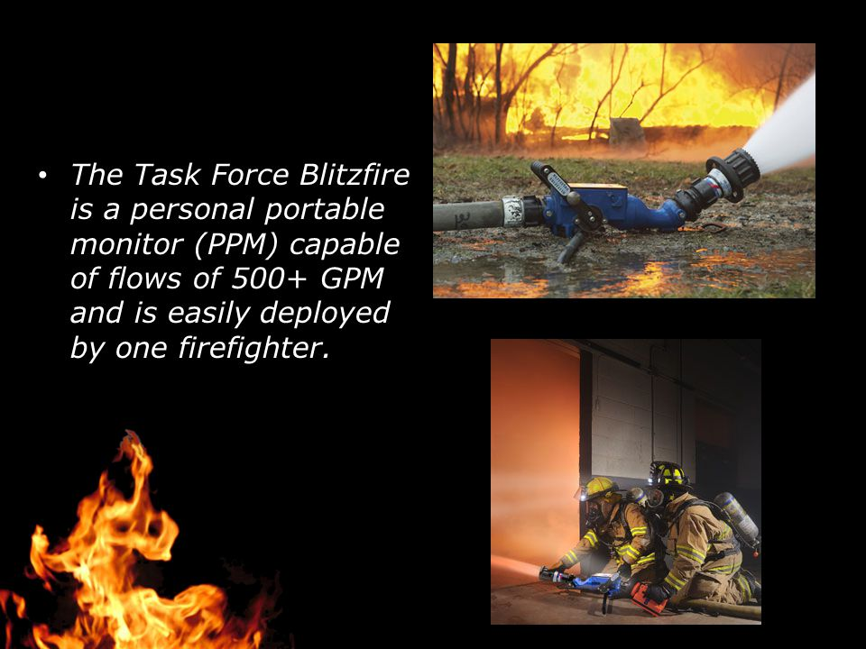 The Task Force Blitzfire is a personal portable monitor (PPM) capable of flows of 500+ GPM and is easily deployed by one firefighter.