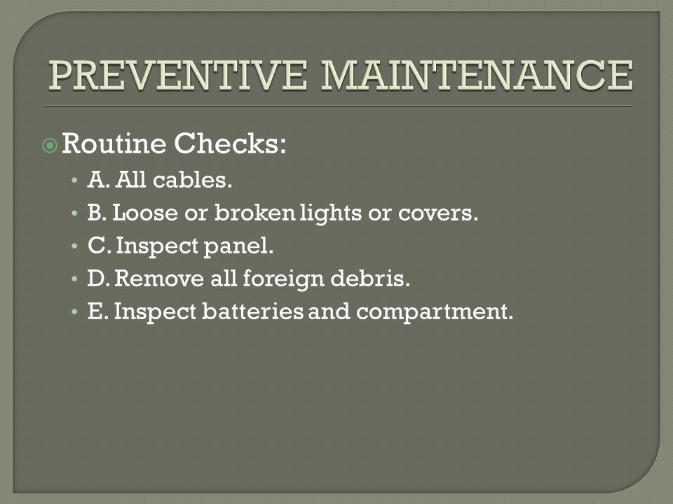  Routine Checks: A. All cables. B. Loose or broken lights or covers. C. Inspect panel. D. Remove all foreign debris. E. Inspect batteries and compart