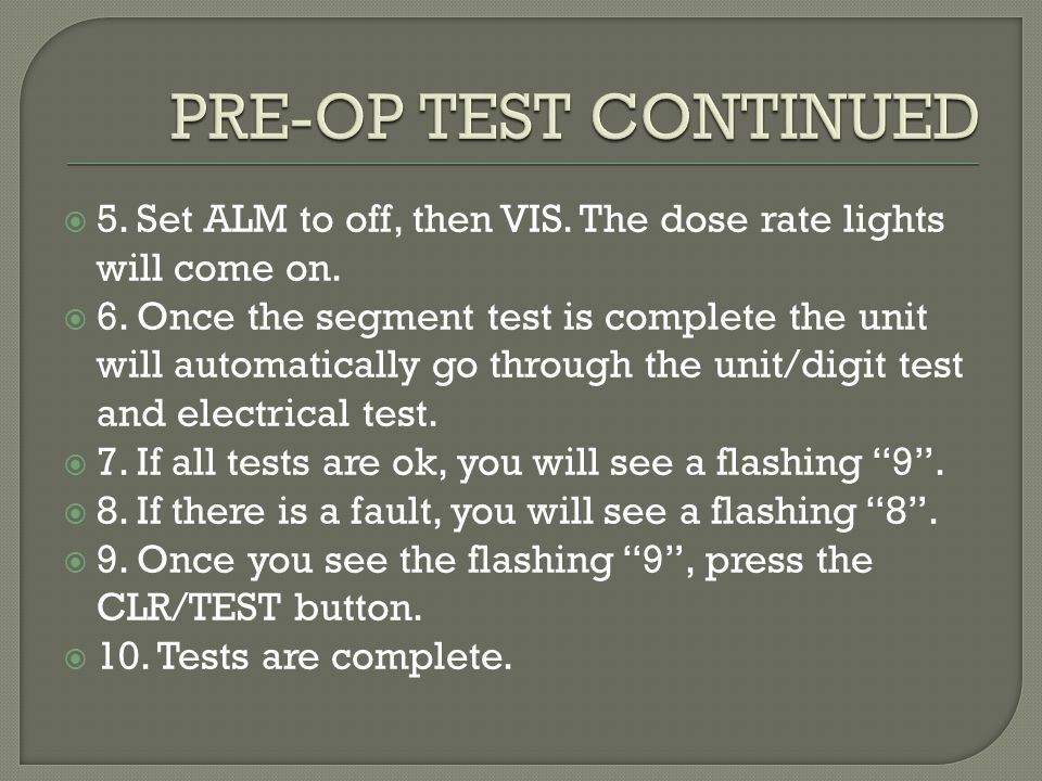  5. Set ALM to off, then VIS. The dose rate lights will come on.  6. Once the segment test is complete the unit will automatically go through the un