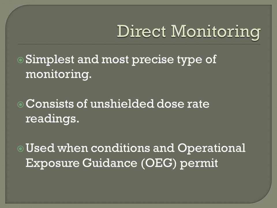  Simplest and most precise type of monitoring.  Consists of unshielded dose rate readings.  Used when conditions and Operational Exposure Guidance