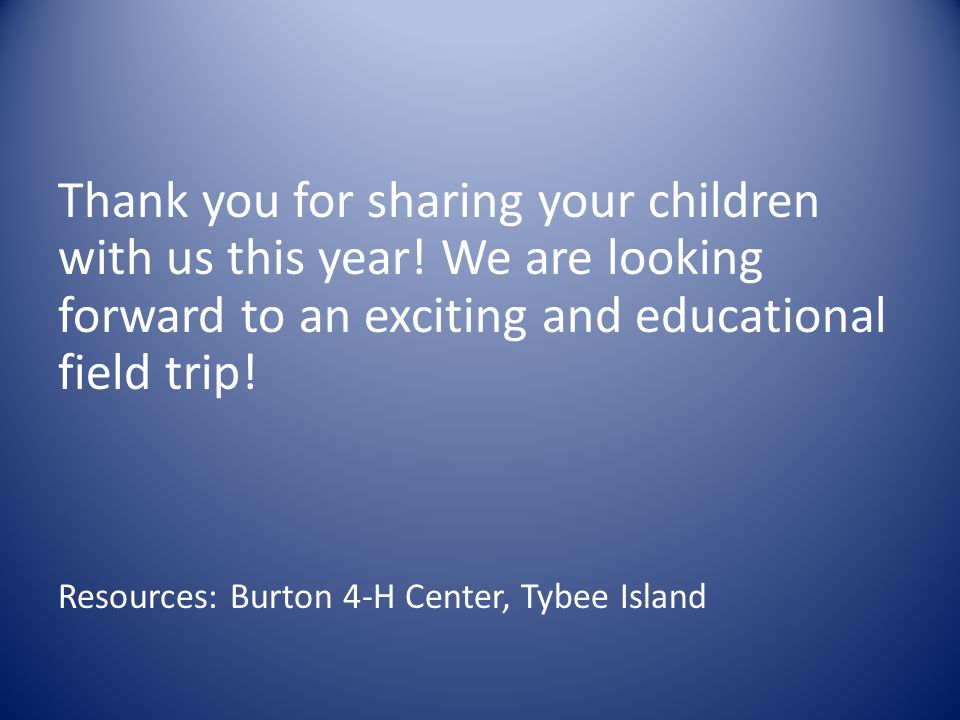 Thank you for sharing your children with us this year! We are looking forward to an exciting and educational field trip! Resources: Burton 4-H Center,