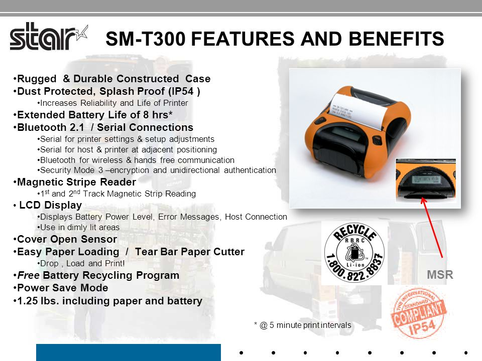 SM-T300 FEATURES AND BENEFITS Rugged & Durable Constructed Case Dust Protected, Splash Proof (IP54 ) Increases Reliability and Life of Printer Extended Battery Life of 8 hrs* Bluetooth 2.1 / Serial Connections Serial for printer settings & setup adjustments Serial for host & printer at adjacent positioning Bluetooth for wireless & hands free communication Security Mode 3 –encryption and unidirectional authentication Magnetic Stripe Reader 1 st and 2 nd Track Magnetic Strip Reading LCD Display Displays Battery Power Level, Error Messages, Host Connection Use in dimly lit areas Cover Open Sensor Easy Paper Loading / Tear Bar Paper Cutter Drop, Load and Print.