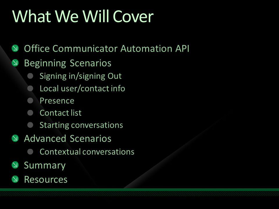 What We Will Cover Office Communicator Automation API Beginning Scenarios Signing in/signing Out Local user/contact info Presence Contact list Startin