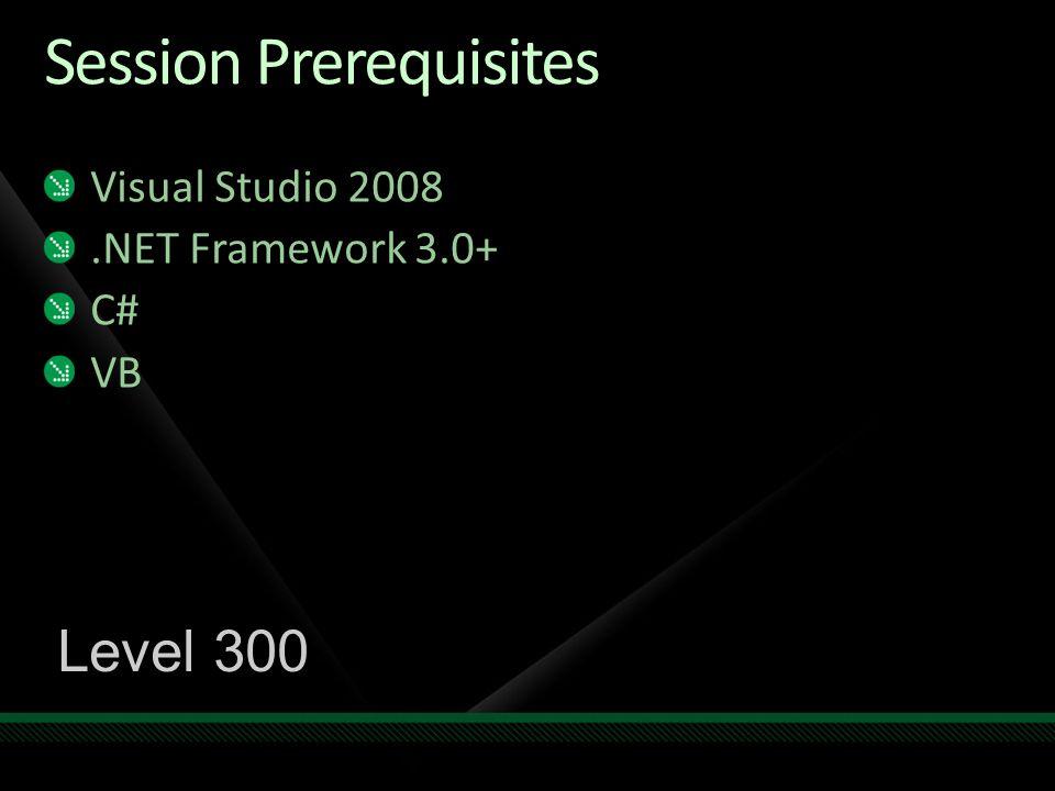 Session Prerequisites Visual Studio 2008.NET Framework 3.0+ C# VB Level 300