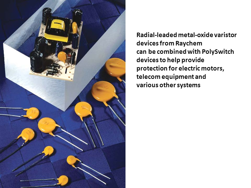 Radial-leaded metal-oxide varistor devices from Raychem can be combined with PolySwitch devices to help provide protection for electric motors, telecom equipment and various other systems