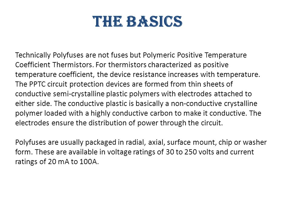 THE BASICS Technically Polyfuses are not fuses but Polymeric Positive Temperature Coefficient Thermistors.