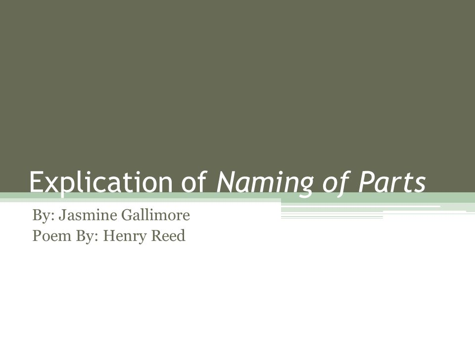 Explication of Naming of Parts By: Jasmine Gallimore Poem By: Henry Reed