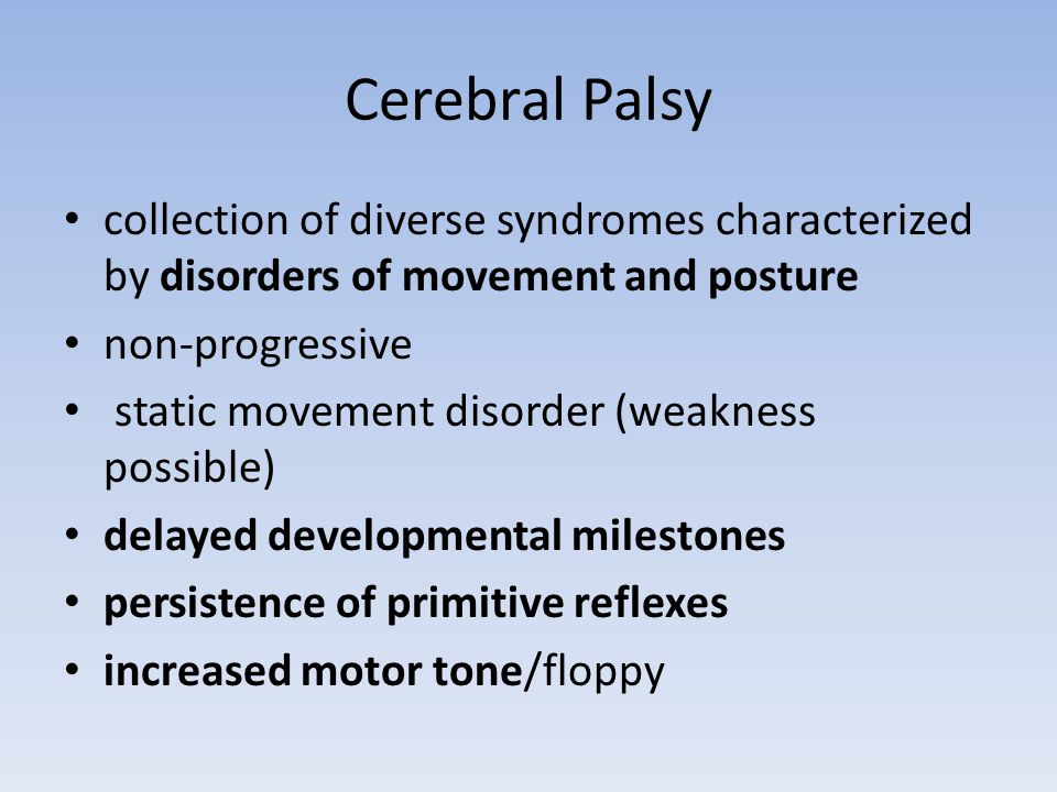 Cerebral Palsy collection of diverse syndromes characterized by disorders of movement and posture non-progressive static movement disorder (weakness possible) delayed developmental milestones persistence of primitive reflexes increased motor tone/floppy