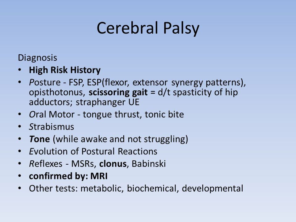 Cerebral Palsy Diagnosis High Risk History Posture - FSP, ESP(flexor, extensor synergy patterns), opisthotonus, scissoring gait = d/t spasticity of hip adductors; straphanger UE Oral Motor - tongue thrust, tonic bite Strabismus Tone (while awake and not struggling) Evolution of Postural Reactions Reflexes - MSRs, clonus, Babinski confirmed by: MRI Other tests: metabolic, biochemical, developmental