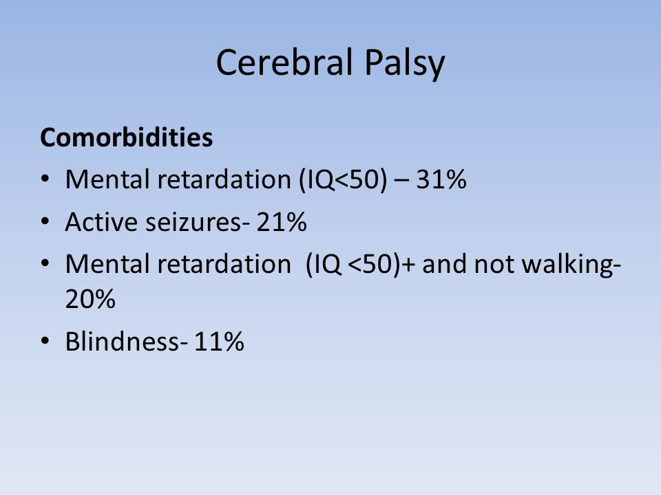 Cerebral Palsy Comorbidities Mental retardation (IQ<50) – 31% Active seizures- 21% Mental retardation (IQ <50)+ and not walking- 20% Blindness- 11%