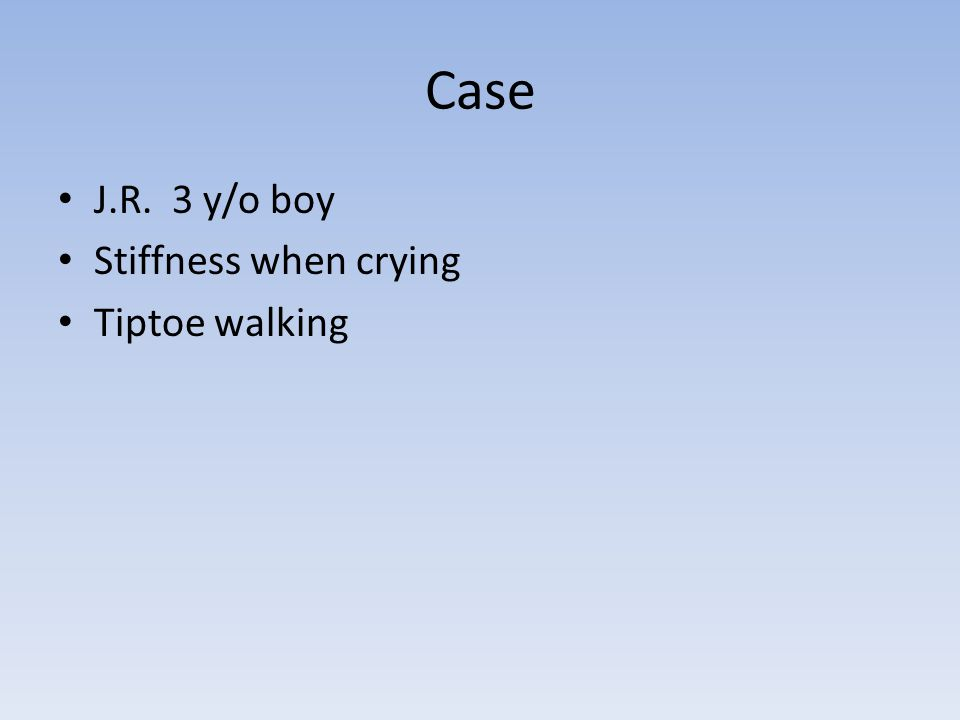 Case J.R. 3 y/o boy Stiffness when crying Tiptoe walking