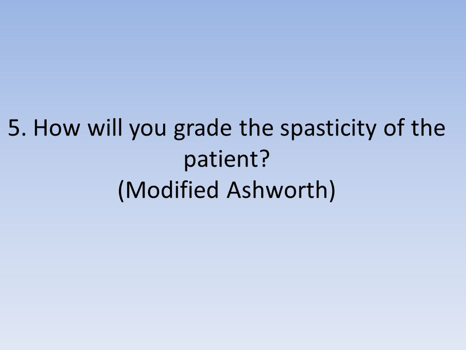 5. How will you grade the spasticity of the patient? (Modified Ashworth)