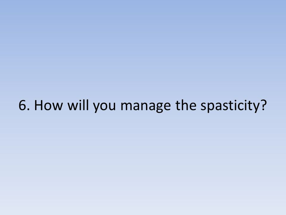 6. How will you manage the spasticity?