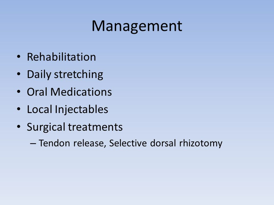 Management Rehabilitation Daily stretching Oral Medications Local Injectables Surgical treatments – Tendon release, Selective dorsal rhizotomy