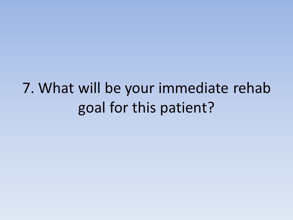 7. What will be your immediate rehab goal for this patient?