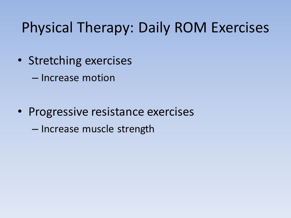 Physical Therapy: Daily ROM Exercises Stretching exercises – Increase motion Progressive resistance exercises – Increase muscle strength