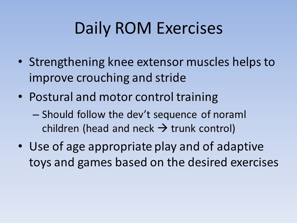 Daily ROM Exercises Strengthening knee extensor muscles helps to improve crouching and stride Postural and motor control training – Should follow the dev't sequence of noraml children (head and neck  trunk control) Use of age appropriate play and of adaptive toys and games based on the desired exercises