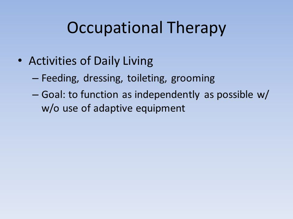 Occupational Therapy Activities of Daily Living – Feeding, dressing, toileting, grooming – Goal: to function as independently as possible w/ w/o use of adaptive equipment