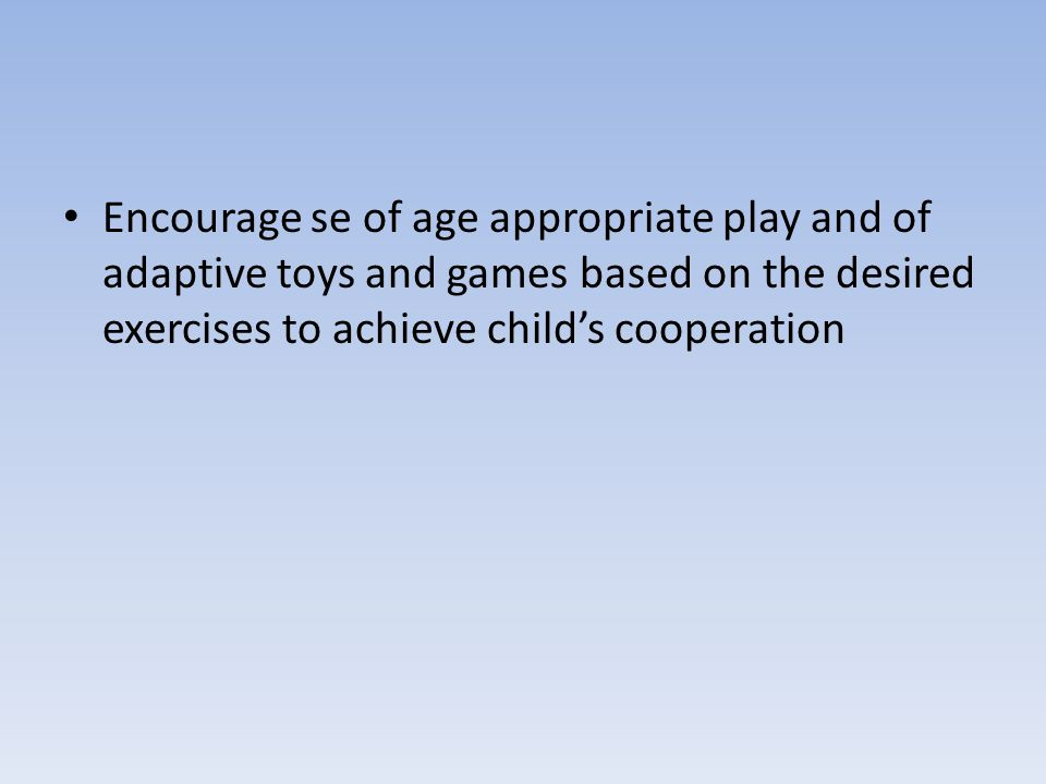 Encourage se of age appropriate play and of adaptive toys and games based on the desired exercises to achieve child's cooperation