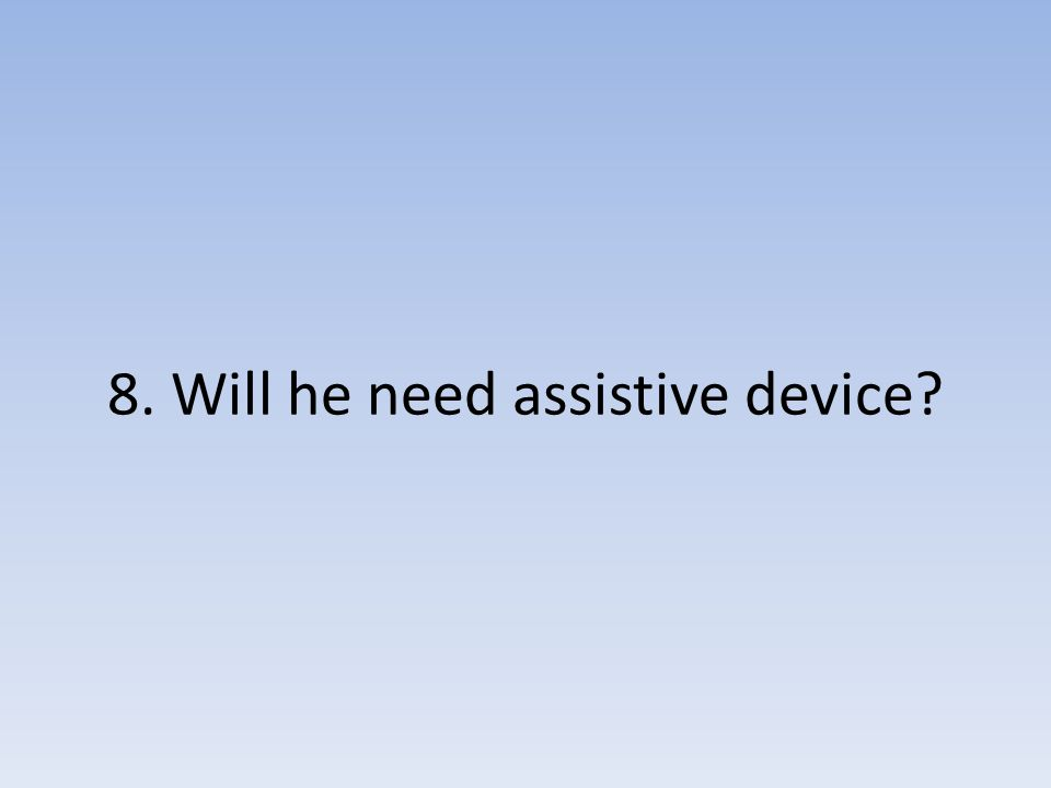 8. Will he need assistive device?